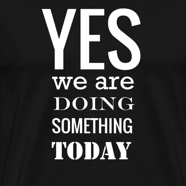 Yes we are doing something today (white text)