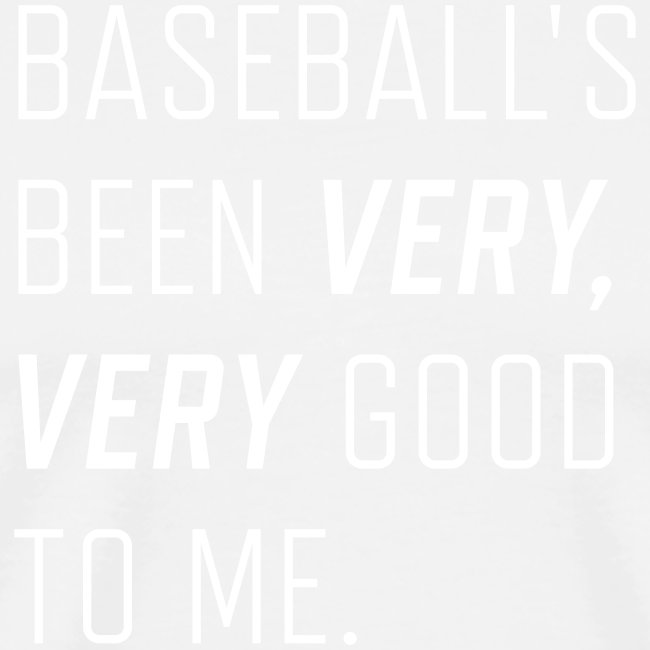 Baseball's been very, very good to me.