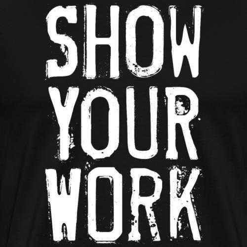 Show Your Work - Men's Premium T-Shirt