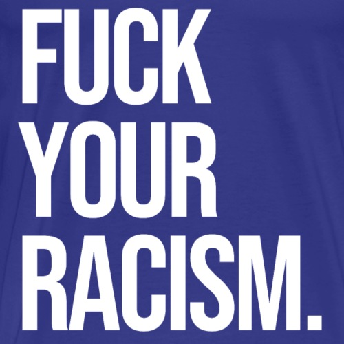 FUCK YOUR RACISM - Men's Premium T-Shirt