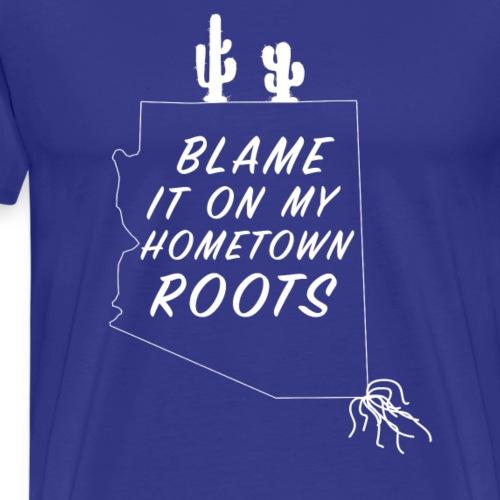 Blame It On My Hometown Roots - Arizona - Men's Premium T-Shirt