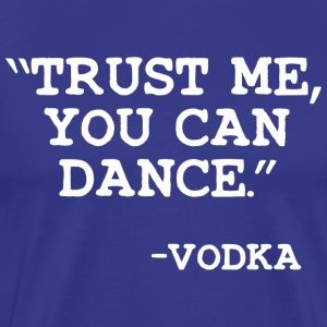 Trust Me you can dance Vodka T Shirt - Men's Premium T-Shirt