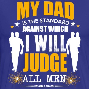 My Dad Is The Standard Against Which I Will Judge - Men's Premium T-Shirt