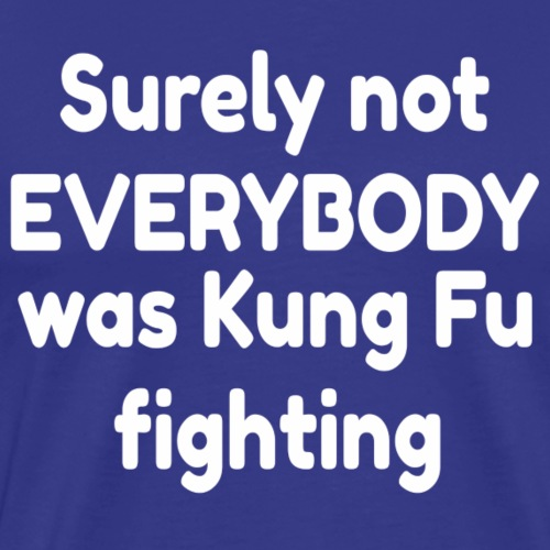 Surely not EVERYBODY was Kung Fu fighting - Men's Premium T-Shirt