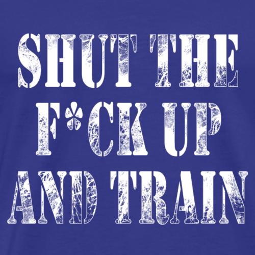 Shut The F*ck Up And Train - Men's Premium T-Shirt