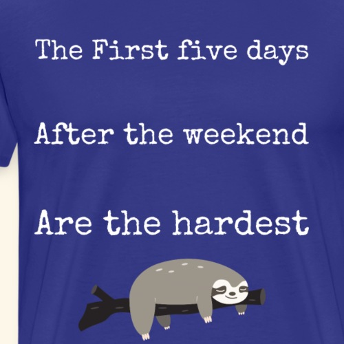 The First Five Days After Weekend Are Hardest - Men's Premium T-Shirt