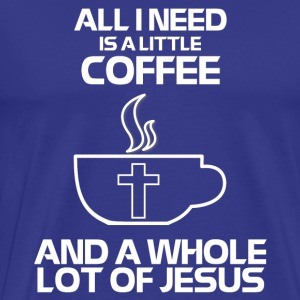 Need Is A Little Coffee And A Whole Lot Of Jesus - Men's Premium T-Shirt