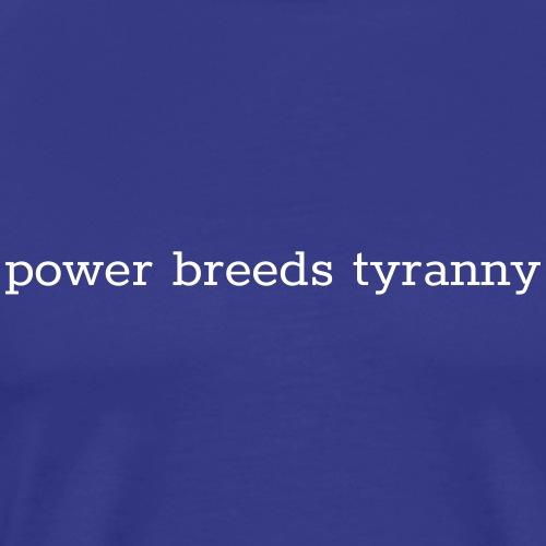 power breeds tyranny - Men's Premium T-Shirt
