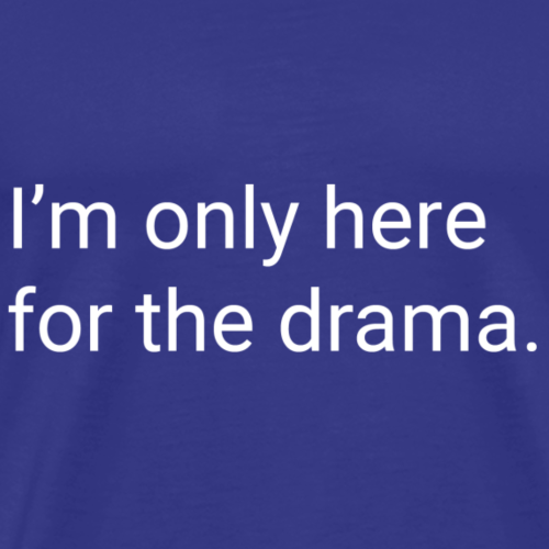 Only Here for the Drama - Men's Premium T-Shirt