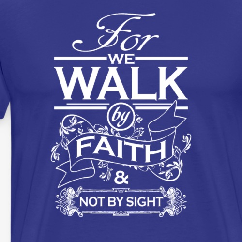 We Walk By Faith Not By Sight - Men's Premium T-Shirt