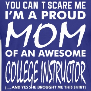 You Cant Scare Proud Mom Awesome Colege Instructor - Men's Premium T-Shirt