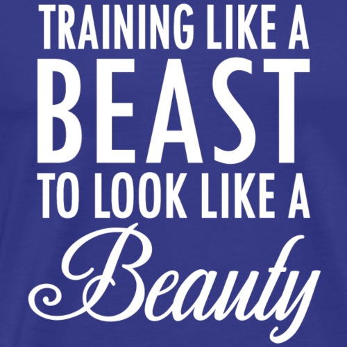 Training Like a Beast to Look Like A Beauty Whit - Men's Premium T-Shirt