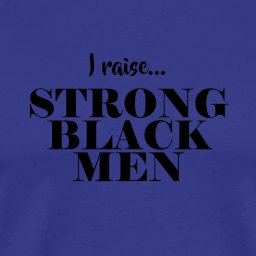 I Raise Strong Black Men - Men's Premium T-Shirt