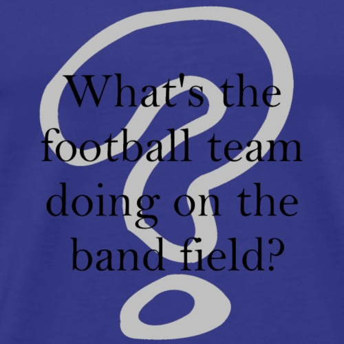 What's the football team doing on the band field? - Men's Premium T-Shirt