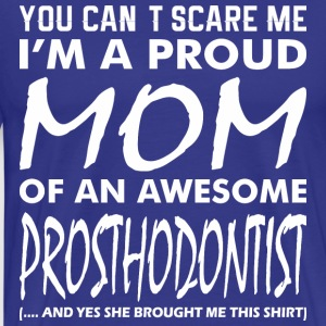 You Cant Scare Me Proud Mom Awesome Prosthodontist - Men's Premium T-Shirt
