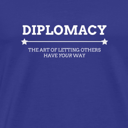 DIPLOMACY: The Art of Letting Others Have YOUR Way - Men's Premium T-Shirt