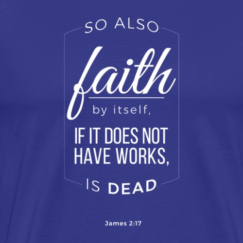 So also, faith, by itself,if it does(James2:17) - Men's Premium T-Shirt