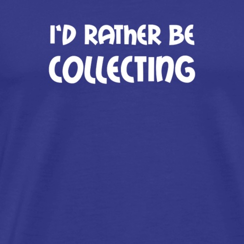 I d Rather Be Collecting - Men's Premium T-Shirt