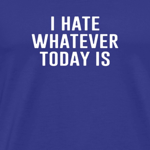 I hate whatever today - Men's Premium T-Shirt