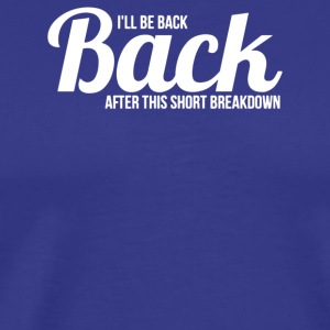 I ll be back after this short breakdown - Men's Premium T-Shirt