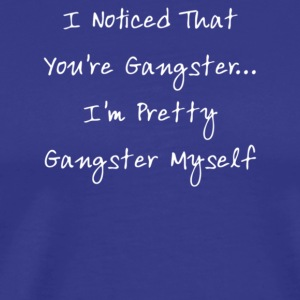 I Noticed That You re Gangster I m Pretty Gangs - Men's Premium T-Shirt