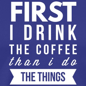 First I drink the Coffee - Men's Premium T-Shirt