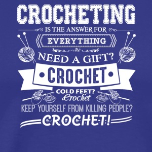 Crocheting Is The Answer For Everything Shirt - Men's Premium T-Shirt