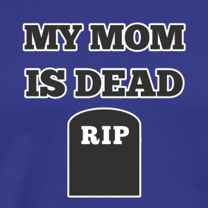 My Mom is Dead RIP - Men's Premium T-Shirt