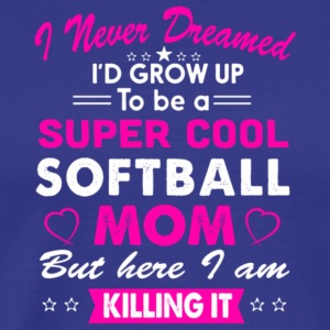 I'd Grow Up To Be A Super Cool Softball Mom Shirt - Men's Premium T-Shirt