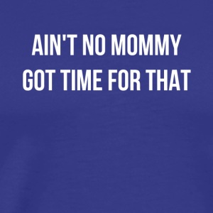 Ain't No Mommy Got Time For That - Men's Premium T-Shirt