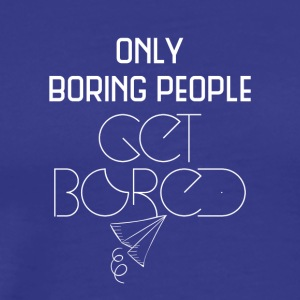 Only boring people get bored - Men's Premium T-Shirt