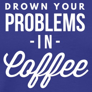 Drown your problems in Coffee - Men's Premium T-Shirt