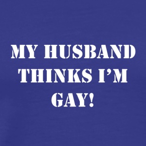 Husband Thinks I m Gay - BIG - Men's Premium T-Shirt