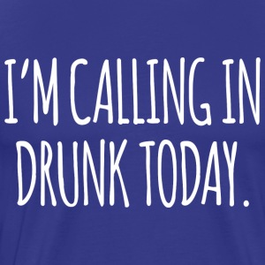 Ia m Calling In Drunk Today T Shirt - Men's Premium T-Shirt