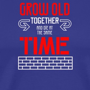 Grow old together and die at the same time - Men's Premium T-Shirt
