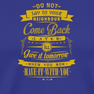 Do not say to your neighbour come back later - Men's Premium T-Shirt