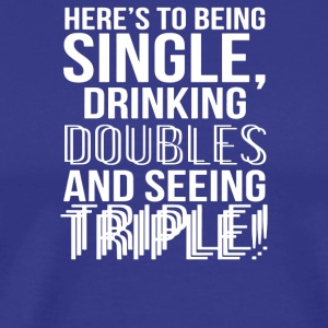 Being Single Drinking Doubles Seeing Triple - Men's Premium T-Shirt