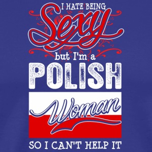I Hate Being Sexy But Im A Polish Woman - Men's Premium T-Shirt