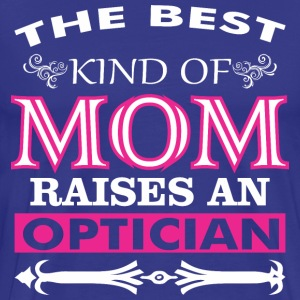The Best Kind Of Mom Raises An Optician - Men's Premium T-Shirt