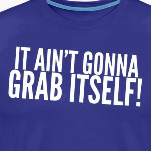 Ain't Gonna Grab Itself - Men's Premium T-Shirt