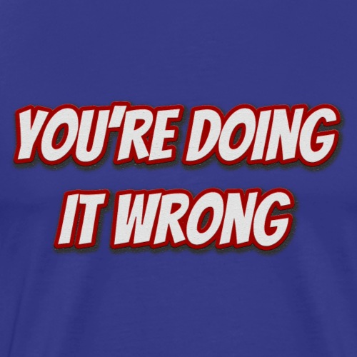 You're doing it wrong - Men's Premium T-Shirt