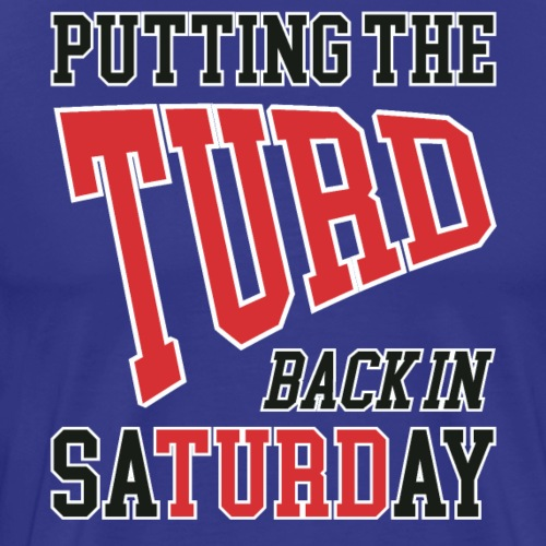 Putting the TURD back in SaTURDay - Men's Premium T-Shirt