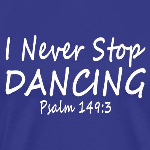 I Never Stop Dancing Psalm 149:3 by Kodi Designs - Men's Premium T-Shirt
