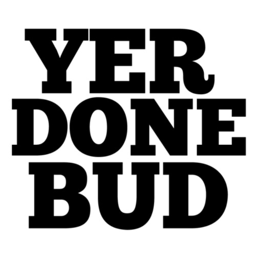 Yer Done Bud - Men's Premium T-Shirt