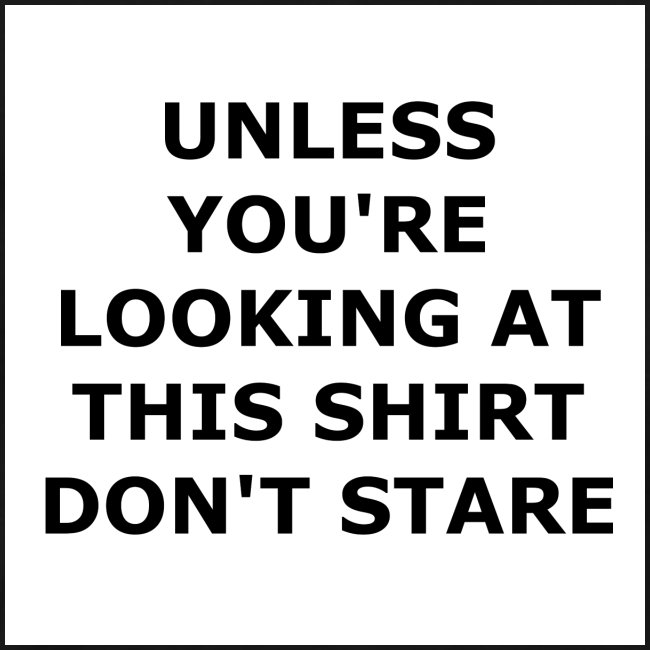 UNLESS YOU'RE LOOKING AT THIS SHIRT, DON'T STARE.