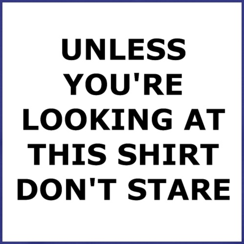 UNLESS YOU'RE LOOKING AT THIS SHIRT, DON'T STARE. - Men's Premium T-Shirt