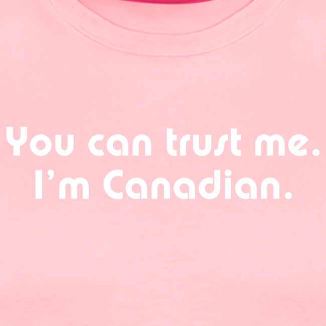 You can trust me I m Canadian