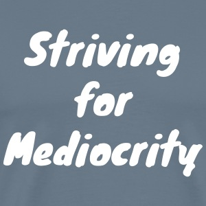 Striving for Mediocrity - Men's Premium T-Shirt