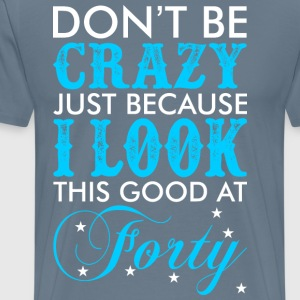 Dont Be Crazy Just Because I Look This Good At For - Men's Premium T-Shirt