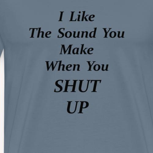 I Like THE SOUND YOU MAKE WHEN YOU SHUT UP - Men's Premium T-Shirt
